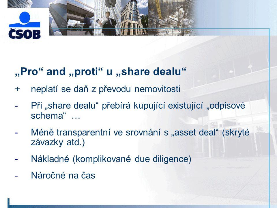 """""""Pro and """"proti u """"share dealu +neplatí se daň z převodu nemovitosti -Při """"share dealu přebírá kupující existující """"odpisové schema … -Méně transparentní ve srovnání s """"asset deal (skryté závazky atd.) -Nákladné (komplikované due diligence) -Náročné na čas"""