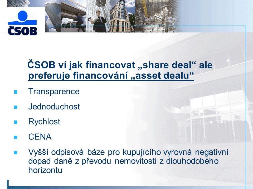 """ČSOB ví jak financovat """"share deal ale preferuje financování """"asset dealu Transparence Jednoduchost Rychlost CENA Vyšší odpisová báze pro kupujícího vyrovná negativní dopad daně z převodu nemovitosti z dlouhodobého horizontu"""