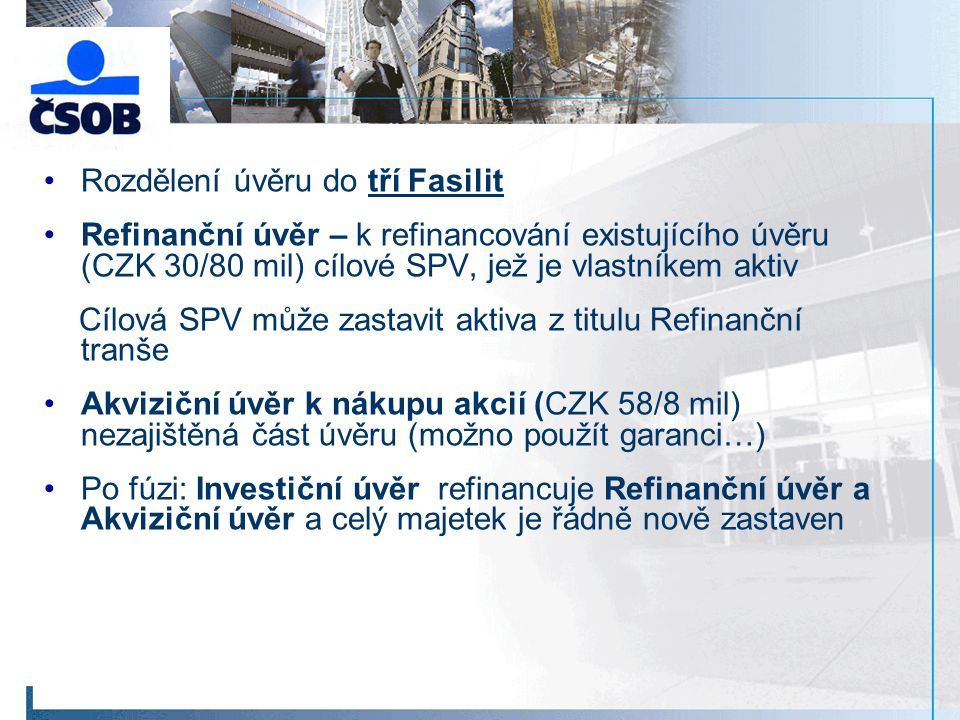 Rozdělení úvěru do tří Fasilit Refinanční úvěr – k refinancování existujícího úvěru (CZK 30/80 mil) cílové SPV, jež je vlastníkem aktiv Cílová SPV může zastavit aktiva z titulu Refinanční tranše Akviziční úvěr k nákupu akcií (CZK 58/8 mil) nezajištěná část úvěru (možno použít garanci…) Po fúzi: Investiční úvěr refinancuje Refinanční úvěr a Akviziční úvěr a celý majetek je řádně nově zastaven