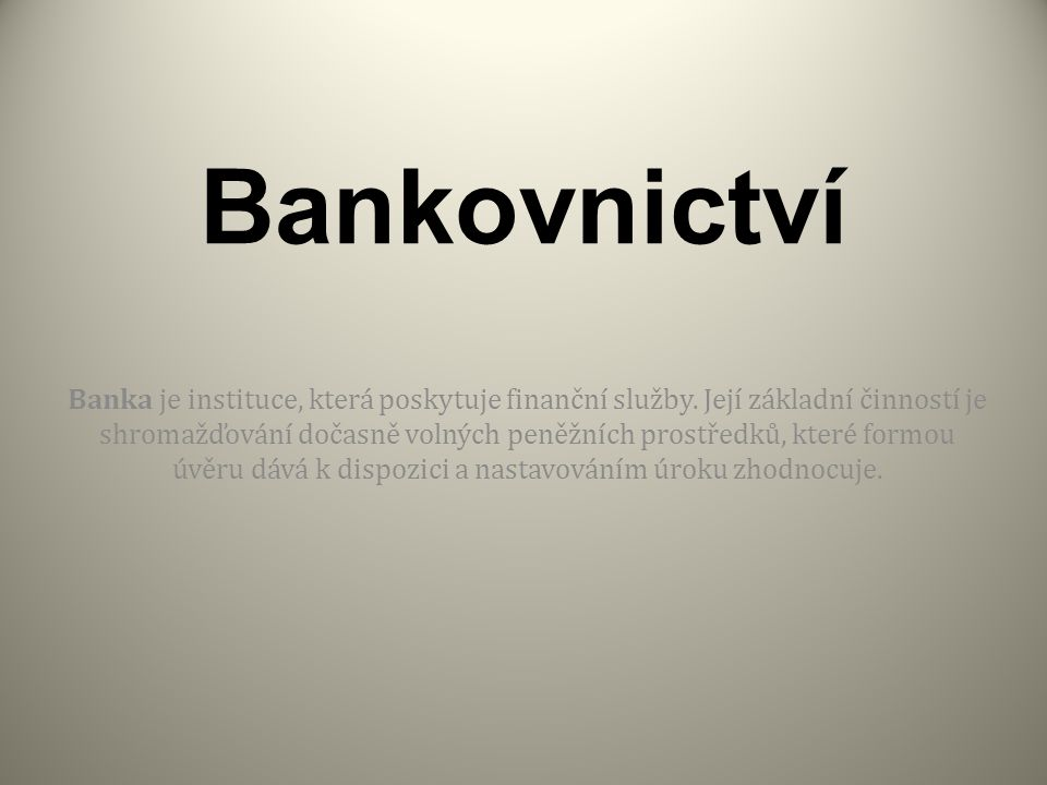 Bankovnictví Banka je instituce, která poskytuje finanční služby.