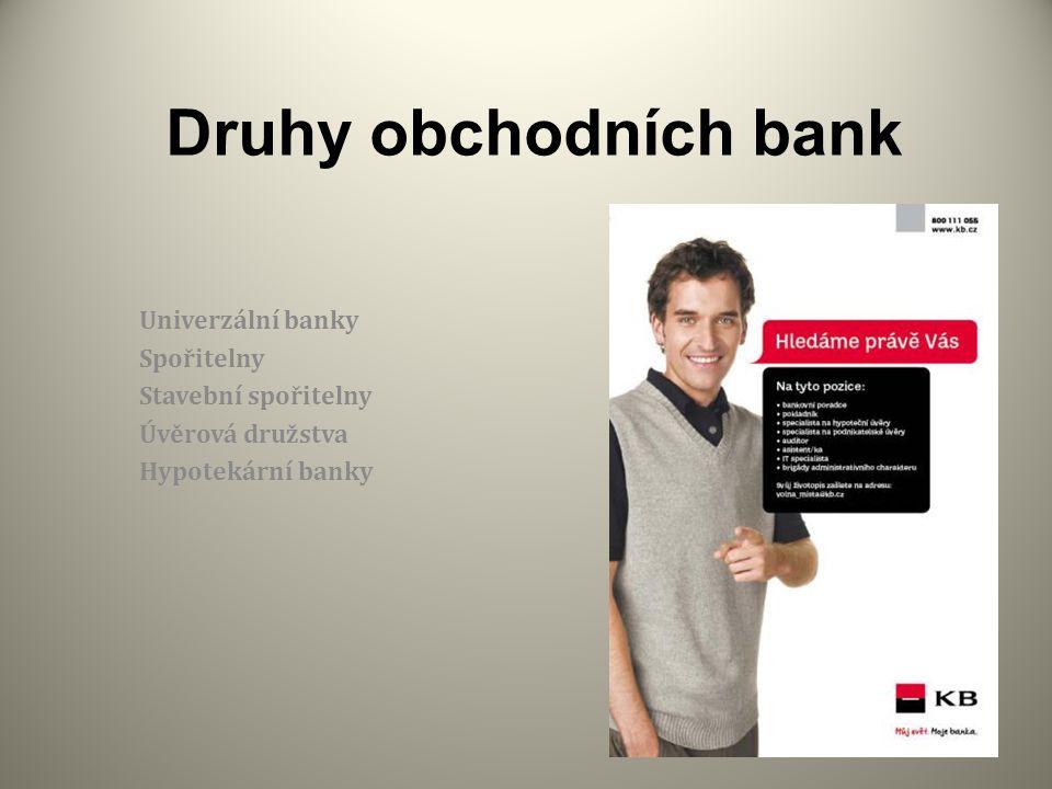 Druhy obchodních bank Univerzální banky Spořitelny Stavební spořitelny Úvěrová družstva Hypotekární banky