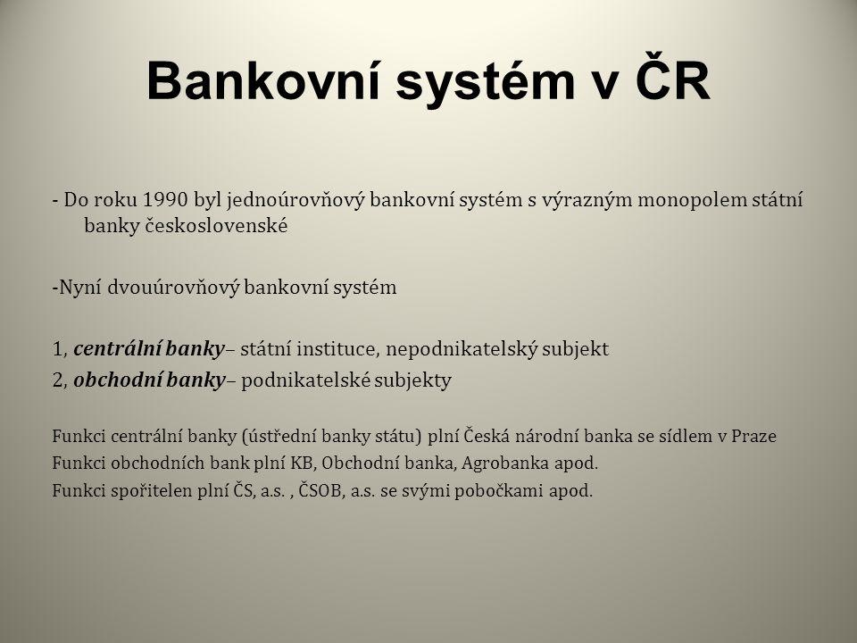 Bankovní systém v ČR - Do roku 1990 byl jednoúrovňový bankovní systém s výrazným monopolem státní banky československé -Nyní dvouúrovňový bankovní systém 1, centrální banky– státní instituce, nepodnikatelský subjekt 2, obchodní banky– podnikatelské subjekty Funkci centrální banky (ústřední banky státu) plní Česká národní banka se sídlem v Praze Funkci obchodních bank plní KB, Obchodní banka, Agrobanka apod.