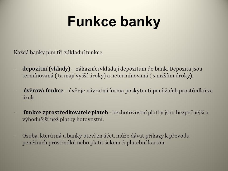 Funkce banky Každá banky plní tři základní funkce -depozitní (vklady) – zákazníci vkládají depozitum do bank.