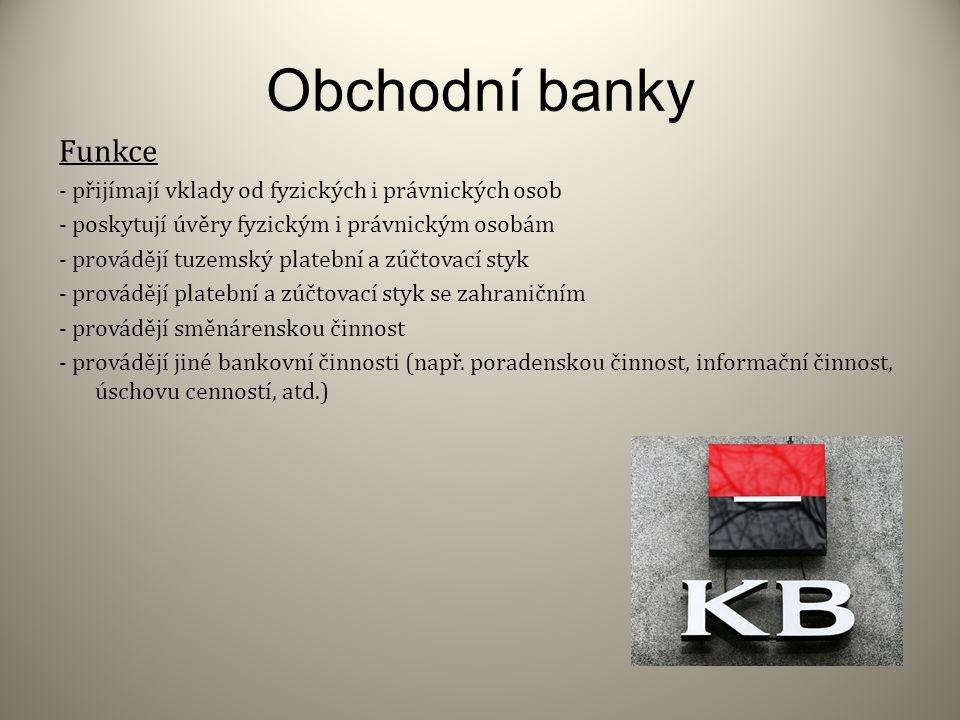 Obchodní banky Funkce - přijímají vklady od fyzických i právnických osob - poskytují úvěry fyzickým i právnickým osobám - provádějí tuzemský platební a zúčtovací styk - provádějí platební a zúčtovací styk se zahraničním - provádějí směnárenskou činnost - provádějí jiné bankovní činnosti (např.