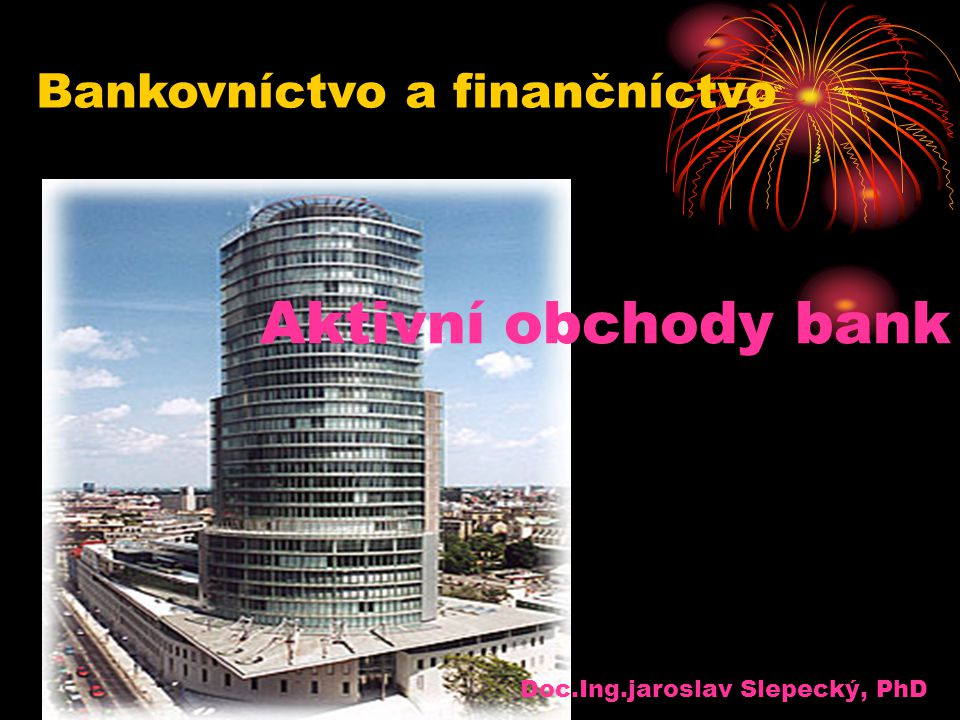 Aktivní obchody bank Doc.Ing.jaroslav Slepecký, PhD Bankovníctvo a finančníctvo