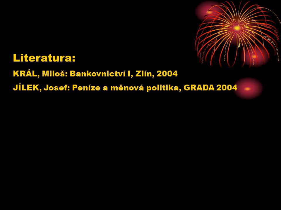 Literatura: KRÁL, Miloš: Bankovnictví I, Zlín, 2004 JÍLEK, Josef: Peníze a měnová politika, GRADA 2004