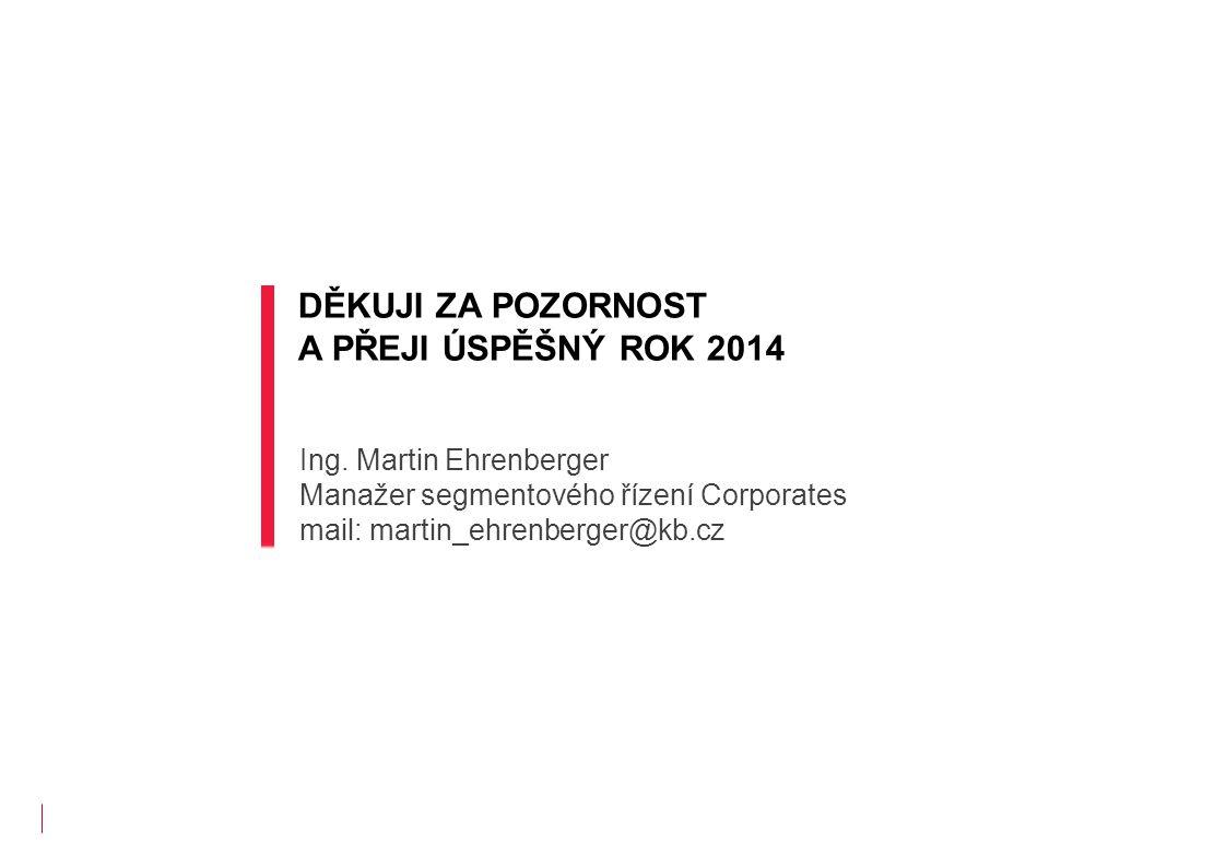 DĚKUJI ZA POZORNOST A PŘEJI ÚSPĚŠNÝ ROK 2014 Ing. Martin Ehrenberger Manažer segmentového řízení Corporates mail: martin_ehrenberger@kb.cz