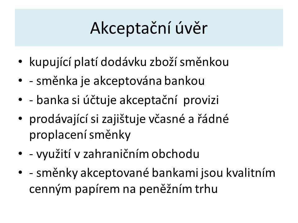 Akceptační úvěr kupující platí dodávku zboží směnkou - směnka je akceptována bankou - banka si účtuje akceptační provizi prodávající si zajištuje včasné a řádné proplacení směnky - využití v zahraničním obchodu - směnky akceptované bankami jsou kvalitním cenným papírem na peněžním trhu