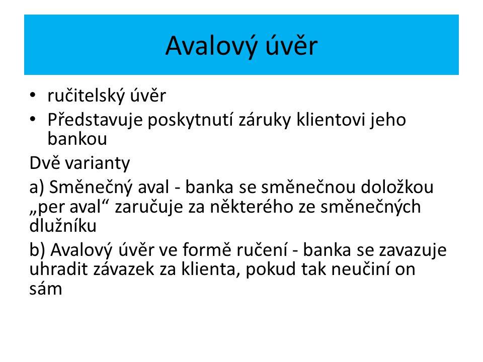 """Avalový úvěr ručitelský úvěr Představuje poskytnutí záruky klientovi jeho bankou Dvě varianty a) Směnečný aval - banka se směnečnou doložkou """"per aval zaručuje za některého ze směnečných dlužníku b) Avalový úvěr ve formě ručení - banka se zavazuje uhradit závazek za klienta, pokud tak neučiní on sám"""