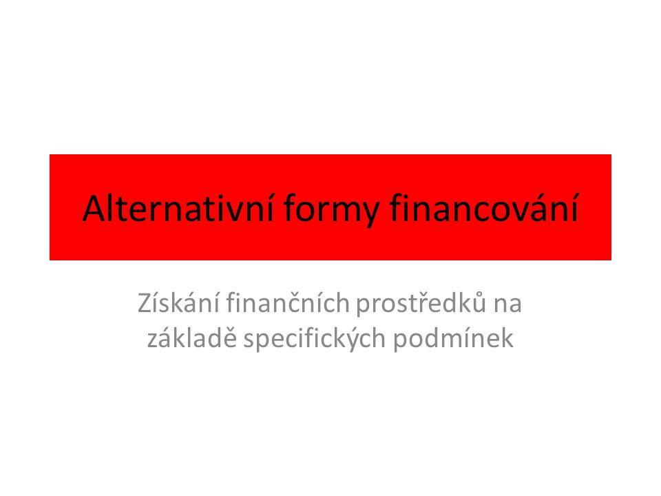 Alternativní formy financování Získání finančních prostředků na základě specifických podmínek