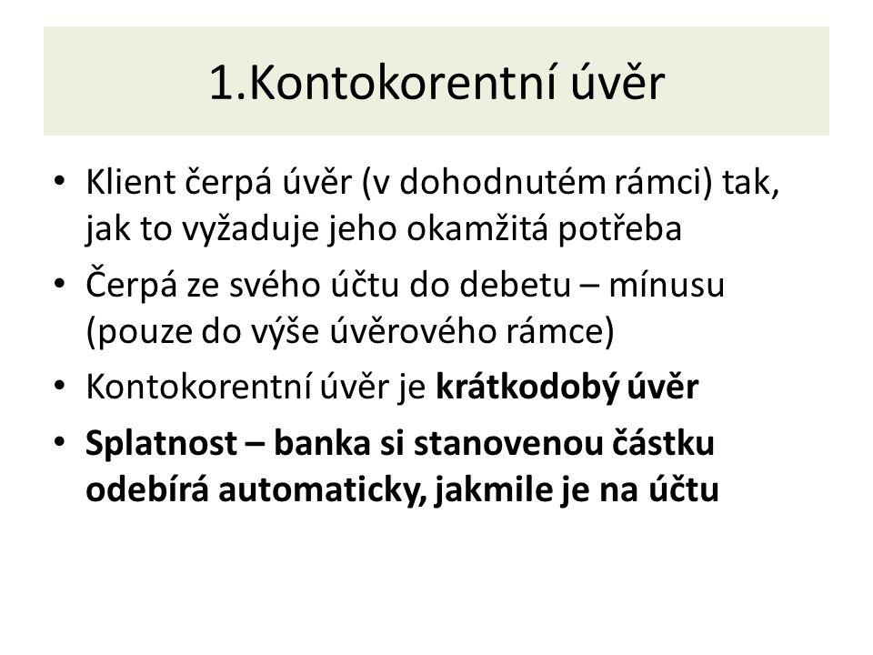 1.Kontokorentní úvěr Klient čerpá úvěr (v dohodnutém rámci) tak, jak to vyžaduje jeho okamžitá potřeba Čerpá ze svého účtu do debetu – mínusu (pouze do výše úvěrového rámce) Kontokorentní úvěr je krátkodobý úvěr Splatnost – banka si stanovenou částku odebírá automaticky, jakmile je na účtu