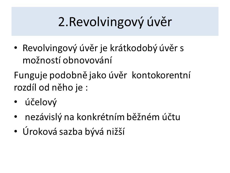 2.Revolvingový úvěr Revolvingový úvěr je krátkodobý úvěr s možností obnovování Funguje podobně jako úvěr kontokorentní rozdíl od něho je : účelový nezávislý na konkrétním běžném účtu Úroková sazba bývá nižší