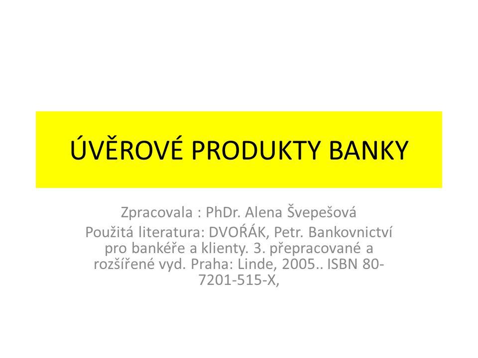 ÚVĚROVÉ PRODUKTY BANKY Zpracovala : PhDr. Alena Švepešová Použitá literatura: DVOŔÁK, Petr. Bankovnictví pro bankéře a klienty. 3. přepracované a rozš