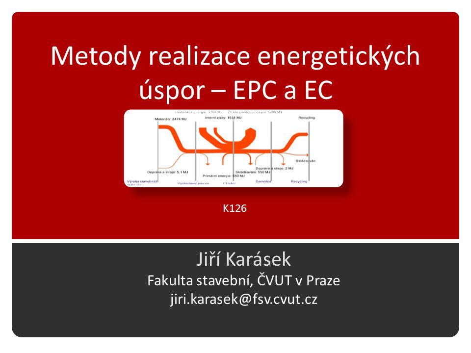 Metody realizace energetických úspor – EPC a EC Jiří Karásek Fakulta stavební, ČVUT v Praze jiri.karasek@fsv.cvut.cz K126