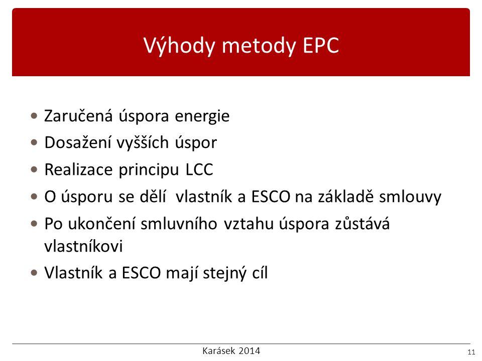 Karásek 2014 Výhody metody EPC 11 Zaručená úspora energie Dosažení vyšších úspor Realizace principu LCC O úsporu se dělí vlastník a ESCO na základě sm