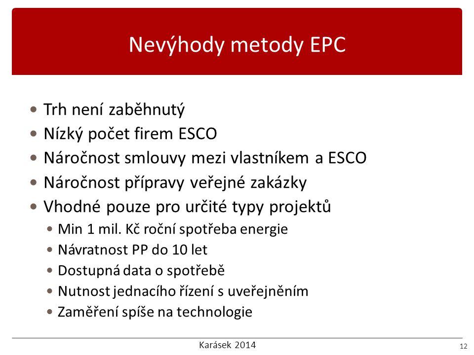 Karásek 2014 Nevýhody metody EPC 12 Trh není zaběhnutý Nízký počet firem ESCO Náročnost smlouvy mezi vlastníkem a ESCO Náročnost přípravy veřejné zaká