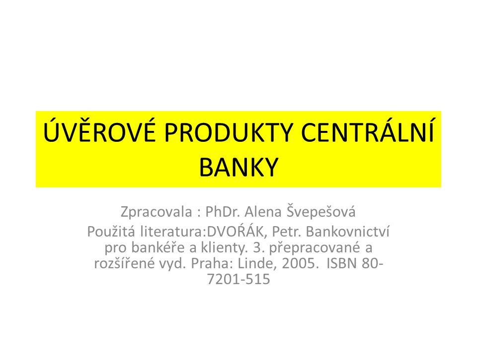 ÚVĚROVÉ PRODUKTY CENTRÁLNÍ BANKY Zpracovala : PhDr.
