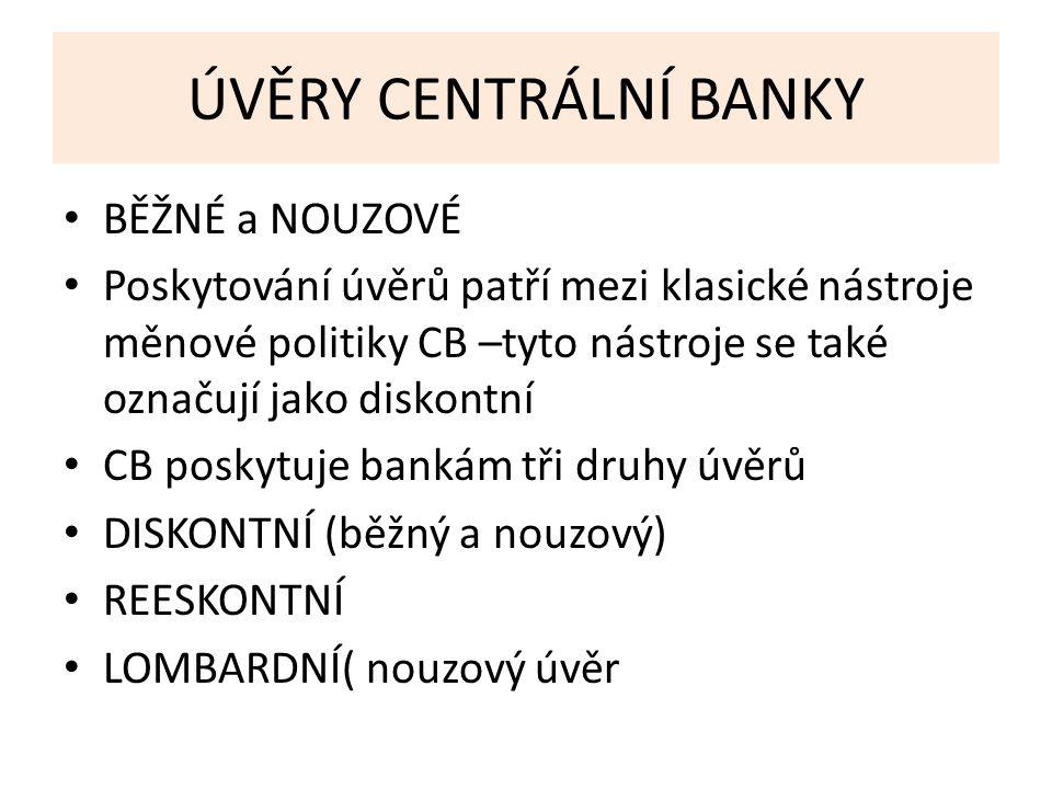 ÚVĚRY CENTRÁLNÍ BANKY BĚŽNÉ a NOUZOVÉ Poskytování úvěrů patří mezi klasické nástroje měnové politiky CB –tyto nástroje se také označují jako diskontní CB poskytuje bankám tři druhy úvěrů DISKONTNÍ (běžný a nouzový) REESKONTNÍ LOMBARDNÍ( nouzový úvěr