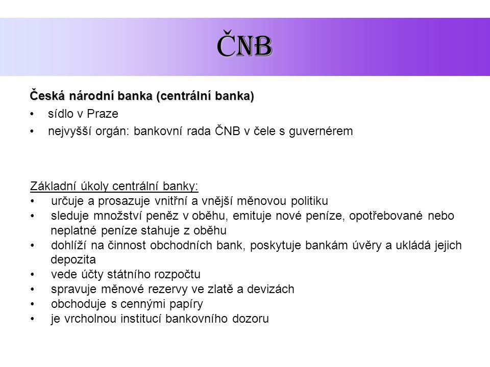 Č NB Česká národní banka (centrální banka) sídlo v Praze nejvyšší orgán: bankovní rada ČNB v čele s guvernérem Základní úkoly centrální banky: určuje