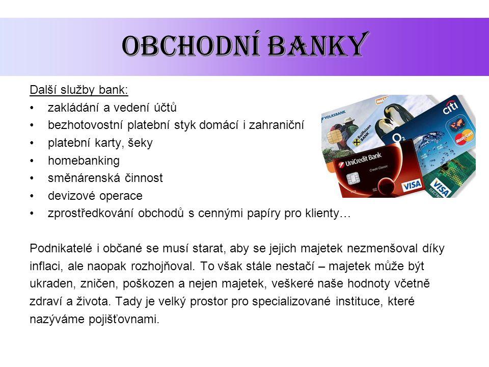 OBCHODNÍ BANKY Další služby bank: zakládání a vedení účtů bezhotovostní platební styk domácí i zahraniční platební karty, šeky homebanking směnárenská