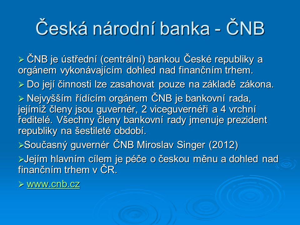 Česká národní banka - ČNB  ČNB je ústřední (centrální) bankou České republiky a orgánem vykonávajícím dohled nad finančním trhem.  Do její činnosti