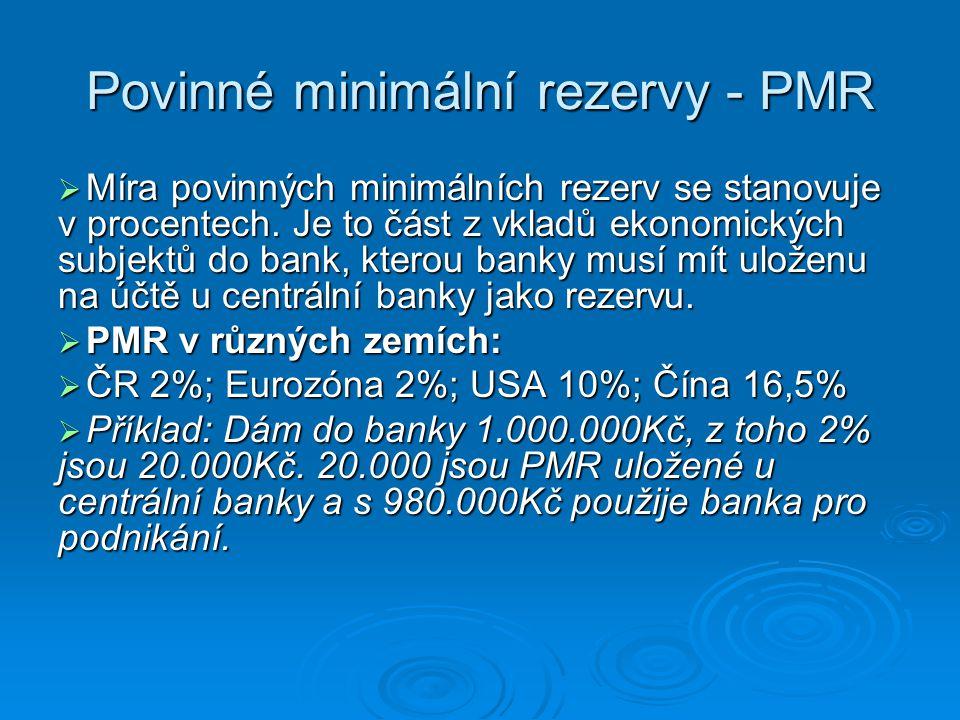 Povinné minimální rezervy - PMR  Míra povinných minimálních rezerv se stanovuje v procentech. Je to část z vkladů ekonomických subjektů do bank, kter