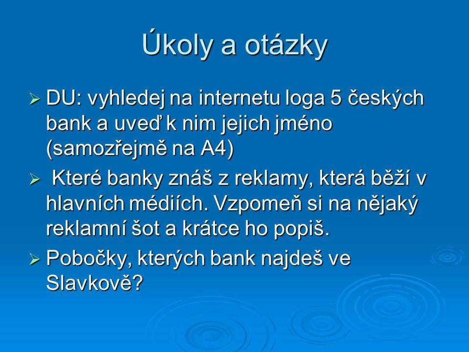 Úkoly a otázky  DU: vyhledej na internetu loga 5 českých bank a uveď k nim jejich jméno (samozřejmě na A4)  Které banky znáš z reklamy, která běží v
