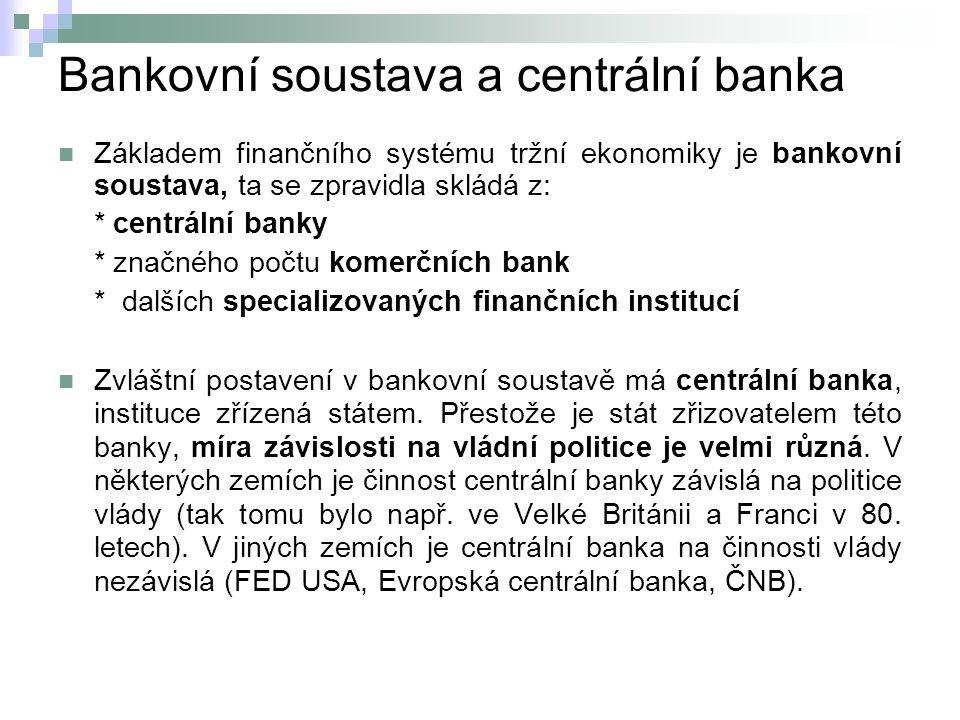 Bankovní soustava a centrální banka Základem finančního systému tržní ekonomiky je bankovní soustava, ta se zpravidla skládá z: * centrální banky * značného počtu komerčních bank * dalších specializovaných finančních institucí Zvláštní postavení v bankovní soustavě má centrální banka, instituce zřízená státem.