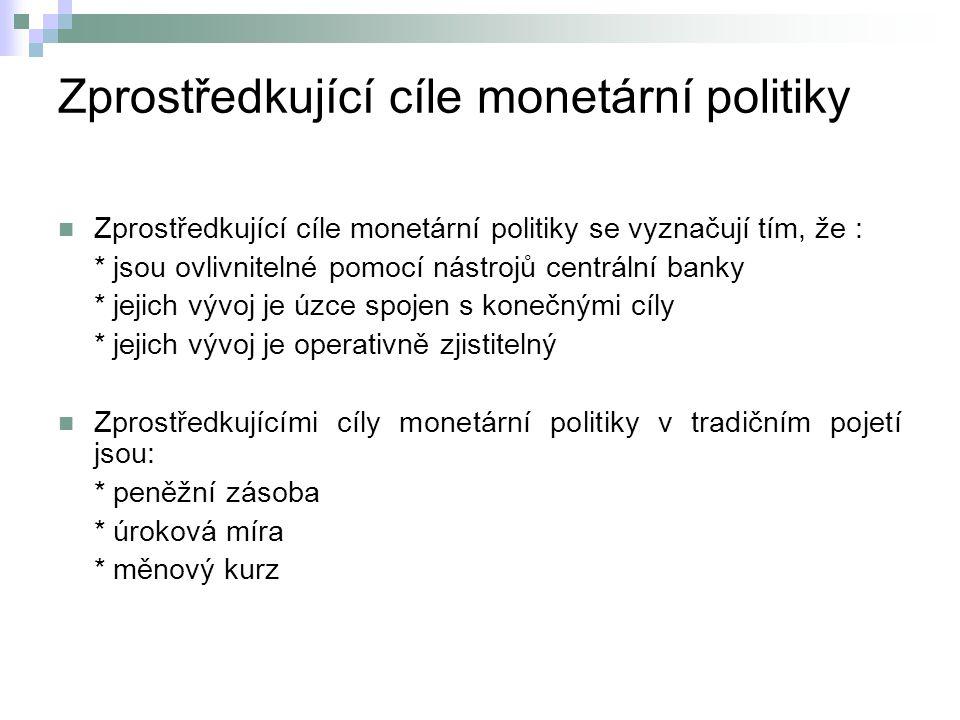 Zprostředkující cíle monetární politiky Zprostředkující cíle monetární politiky se vyznačují tím, že : * jsou ovlivnitelné pomocí nástrojů centrální banky * jejich vývoj je úzce spojen s konečnými cíly * jejich vývoj je operativně zjistitelný Zprostředkujícími cíly monetární politiky v tradičním pojetí jsou: * peněžní zásoba * úroková míra * měnový kurz