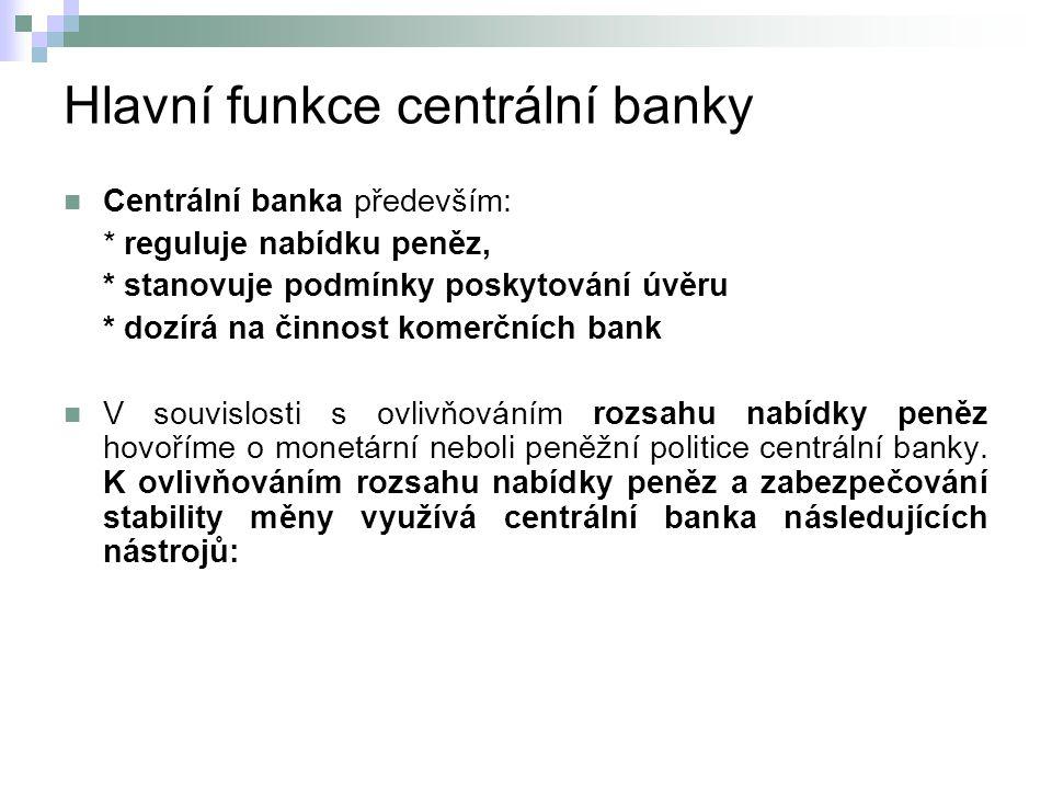 Hlavní funkce centrální banky Centrální banka především: * reguluje nabídku peněz, * stanovuje podmínky poskytování úvěru * dozírá na činnost komerčních bank V souvislosti s ovlivňováním rozsahu nabídky peněz hovoříme o monetární neboli peněžní politice centrální banky.