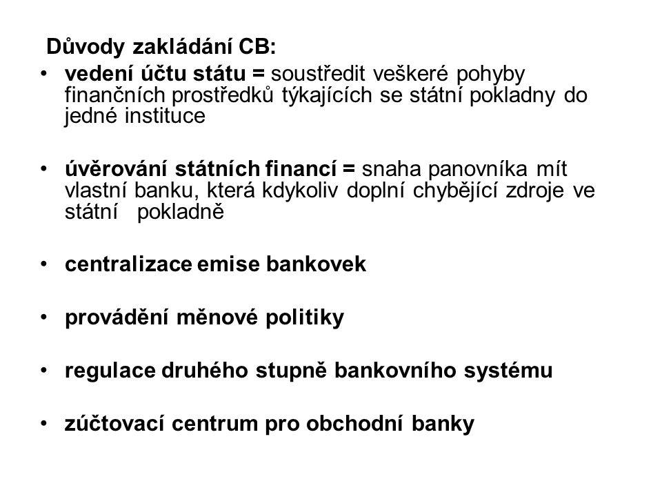 Důvody zakládání CB: vedení účtu státu = soustředit veškeré pohyby finančních prostředků týkajících se státní pokladny do jedné instituce úvěrování státních financí = snaha panovníka mít vlastní banku, která kdykoliv doplní chybějící zdroje ve státní pokladně centralizace emise bankovek provádění měnové politiky regulace druhého stupně bankovního systému zúčtovací centrum pro obchodní banky
