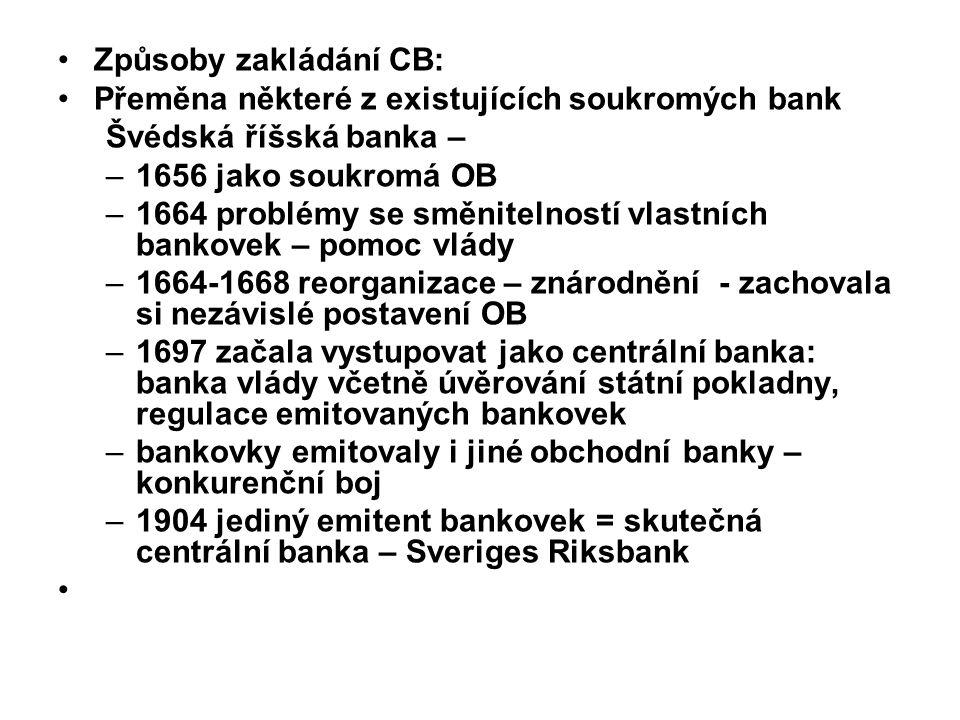 Způsoby zakládání CB: Přeměna některé z existujících soukromých bank Švédská říšská banka – –1656 jako soukromá OB –1664 problémy se směnitelností vlastních bankovek – pomoc vlády –1664-1668 reorganizace – znárodnění - zachovala si nezávislé postavení OB –1697 začala vystupovat jako centrální banka: banka vlády včetně úvěrování státní pokladny, regulace emitovaných bankovek –bankovky emitovaly i jiné obchodní banky – konkurenční boj –1904 jediný emitent bankovek = skutečná centrální banka – Sveriges Riksbank