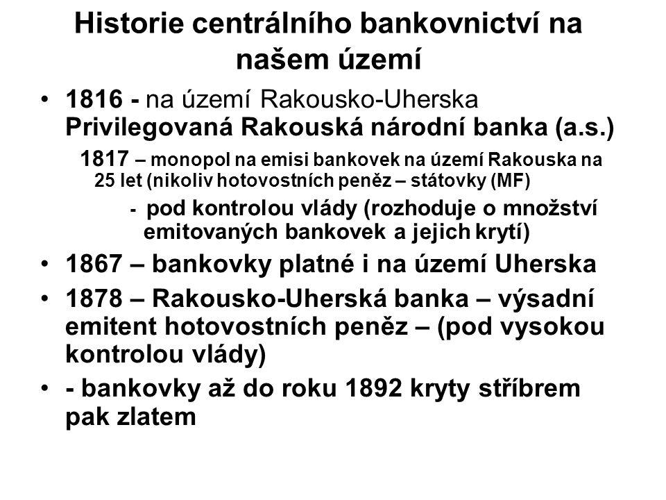 Historie centrálního bankovnictví na našem území 1816 - na území Rakousko-Uherska Privilegovaná Rakouská národní banka (a.s.) 1817 – monopol na emisi bankovek na území Rakouska na 25 let (nikoliv hotovostních peněz – státovky (MF) - pod kontrolou vlády (rozhoduje o množství emitovaných bankovek a jejich krytí) 1867 – bankovky platné i na území Uherska 1878 – Rakousko-Uherská banka – výsadní emitent hotovostních peněz – (pod vysokou kontrolou vlády) - bankovky až do roku 1892 kryty stříbrem pak zlatem