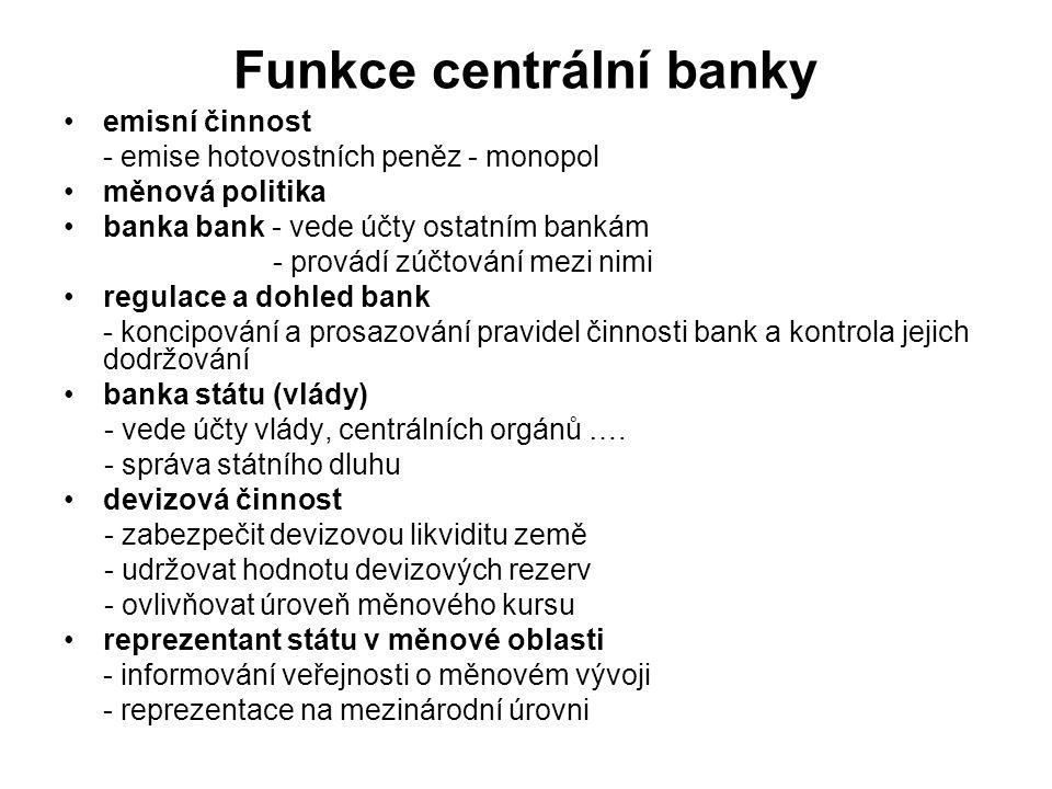Funkce centrální banky emisní činnost - emise hotovostních peněz - monopol měnová politika banka bank - vede účty ostatním bankám - provádí zúčtování mezi nimi regulace a dohled bank - koncipování a prosazování pravidel činnosti bank a kontrola jejich dodržování banka státu (vlády) - vede účty vlády, centrálních orgánů ….