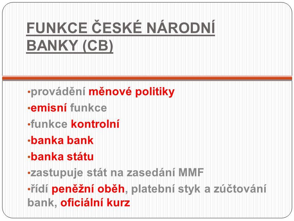 FUNKCE ČESKÉ NÁRODNÍ BANKY (CB) provádění měnové politiky emisní funkce funkce kontrolní banka bank banka státu zastupuje stát na zasedání MMF řídí pe