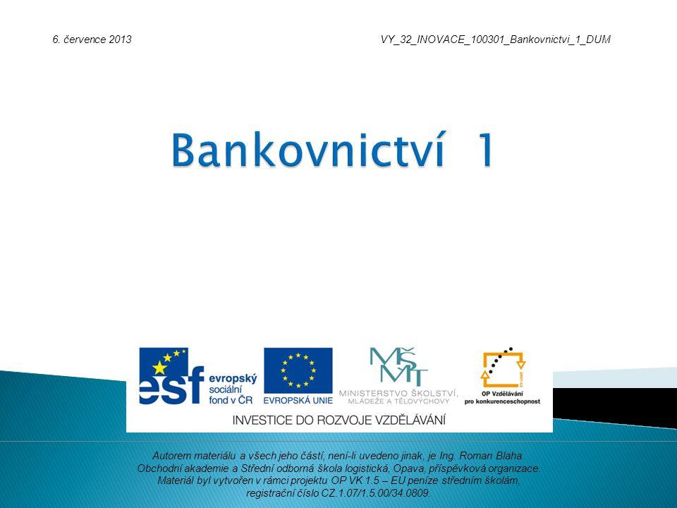 6. července 2013VY_32_INOVACE_100301_Bankovnictvi_1_DUM Autorem materiálu a všech jeho částí, není-li uvedeno jinak, je Ing. Roman Blaha. Obchodní aka