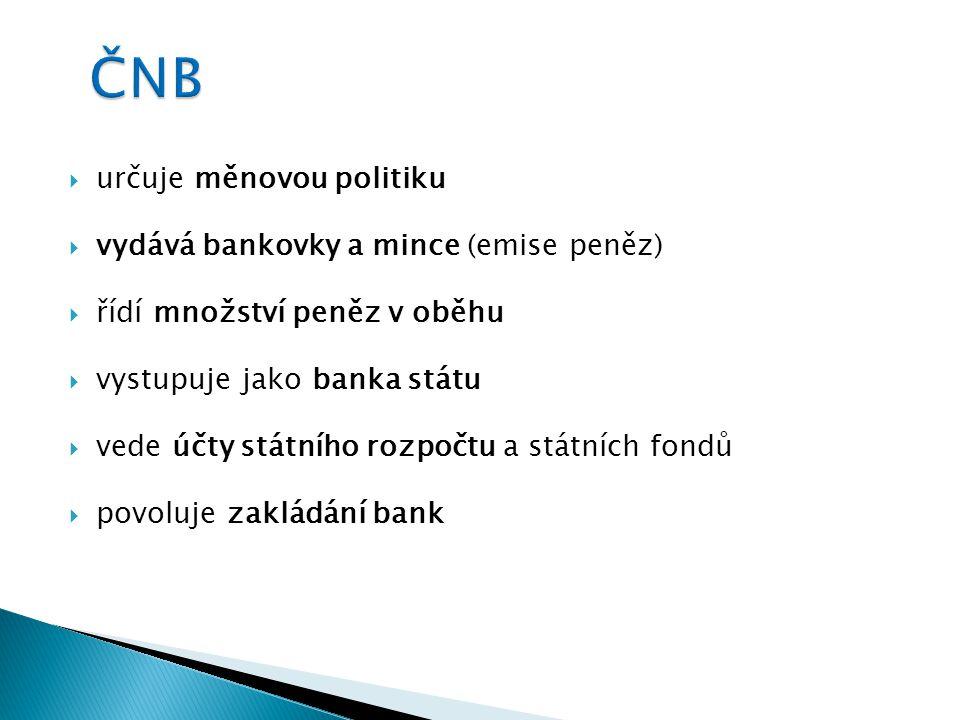  určuje měnovou politiku  vydává bankovky a mince (emise peněz)  řídí množství peněz v oběhu  vystupuje jako banka státu  vede účty státního rozpočtu a státních fondů  povoluje zakládání bank