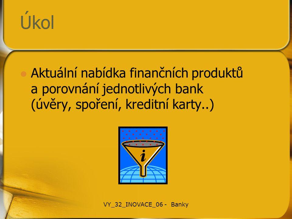 Úkol Aktuální nabídka finančních produktů a porovnání jednotlivých bank (úvěry, spoření, kreditní karty..) VY_32_INOVACE_06 - Banky
