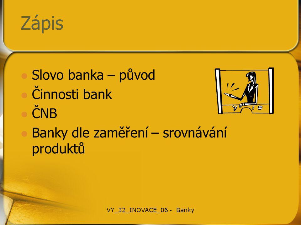 Zápis Slovo banka – původ Činnosti bank ČNB Banky dle zaměření – srovnávání produktů VY_32_INOVACE_06 - Banky