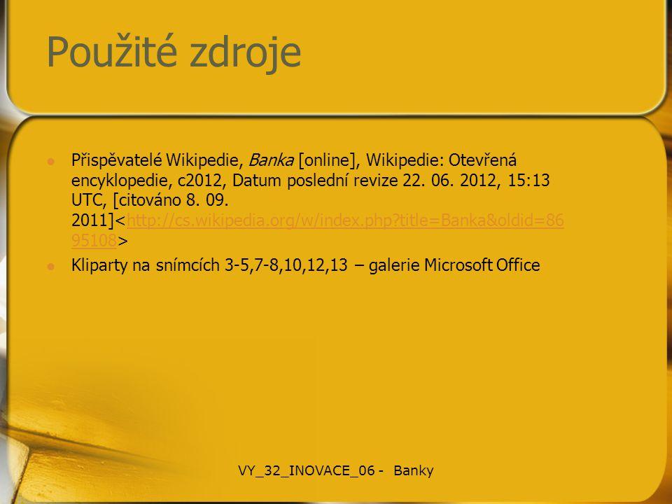 Použité zdroje Přispěvatelé Wikipedie, Banka [online], Wikipedie: Otevřená encyklopedie, c2012, Datum poslední revize 22. 06. 2012, 15:13 UTC, [citová