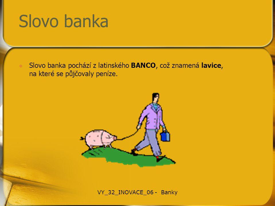 Slovo banka Slovo banka pochází z latinského BANCO, což znamená lavice, na které se půjčovaly peníze. VY_32_INOVACE_06 - Banky