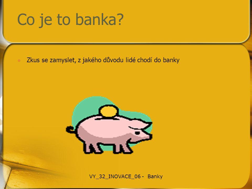 Co je to banka? Zkus se zamyslet, z jakého důvodu lidé chodí do banky VY_32_INOVACE_06 - Banky