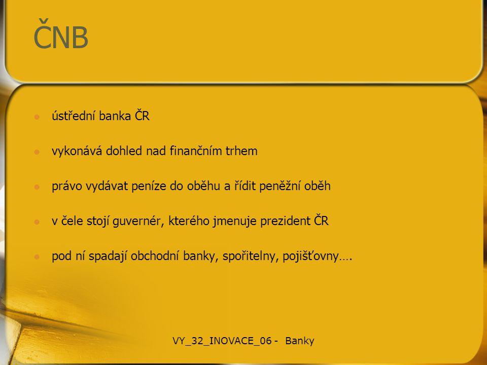 ČNB ústřední banka ČR vykonává dohled nad finančním trhem právo vydávat peníze do oběhu a řídit peněžní oběh v čele stojí guvernér, kterého jmenuje pr