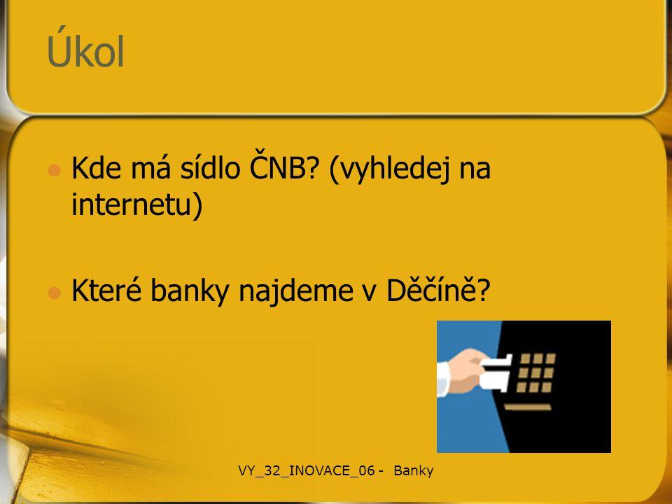 Úkol Kde má sídlo ČNB? (vyhledej na internetu) Které banky najdeme v Děčíně? VY_32_INOVACE_06 - Banky