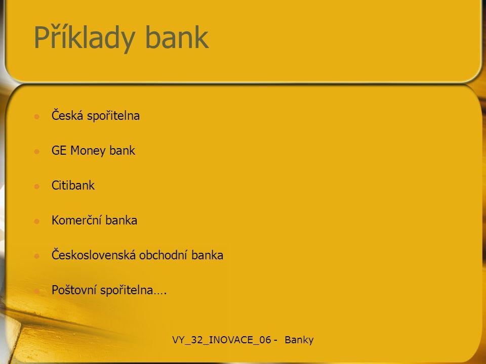 Příklady bank Česká spořitelna GE Money bank Citibank Komerční banka Československá obchodní banka Poštovní spořitelna…. VY_32_INOVACE_06 - Banky