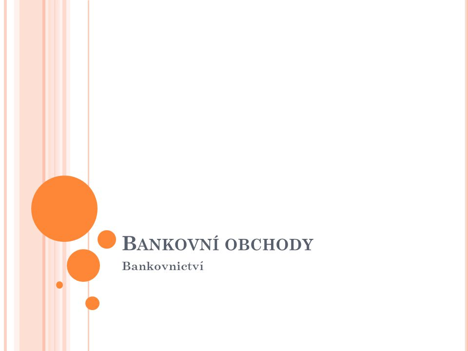 Bankovními obchody (operacemi) se rozumí veškeré druhy činnosti bank a ostatních finančních ústavů, spočívající především v soustřeďovaní a rozdělovaní peněžních prostředků, ve zprostředkovaní platebního styku a jiných službách pro zákazníky.