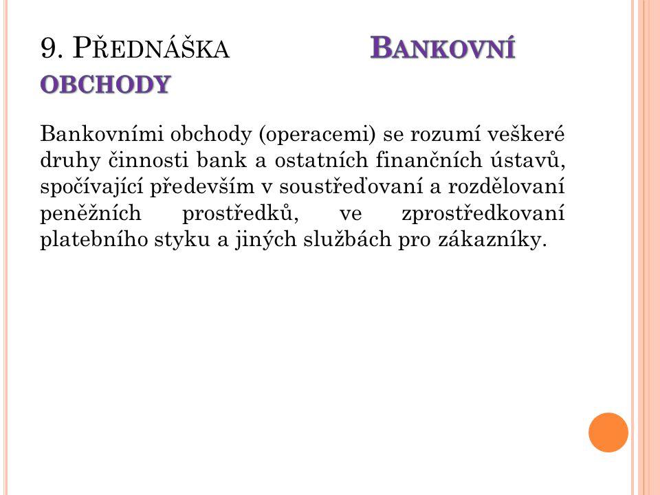 Bankovními obchody (operacemi) se rozumí veškeré druhy činnosti bank a ostatních finančních ústavů, spočívající především v soustřeďovaní a rozdělovan