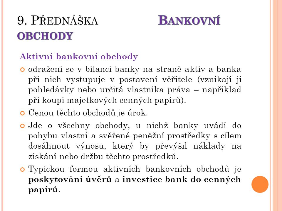 Aktivní bankovní obchody odraženi se v bilanci banky na straně aktiv a banka při nich vystupuje v postavení věřitele (vznikají ji pohledávky nebo určitá vlastníka práva – například při koupi majetkových cenných papírů).