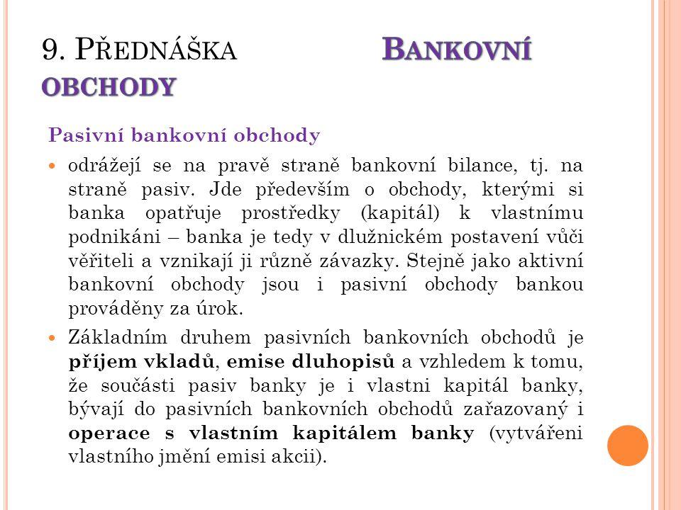 Pasivní bankovní obchody odrážejí se na pravě straně bankovní bilance, tj. na straně pasiv. Jde především o obchody, kterými si banka opatřuje prostře