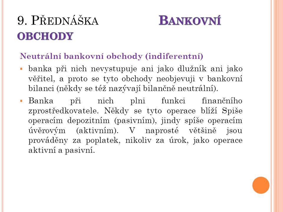 Neutrální bankovní obchody (indiferentní)  banka při nich nevystupuje ani jako dlužník ani jako věřitel, a proto se tyto obchody neobjevuji v bankovní bilanci (někdy se též nazývají bilančně neutrální).